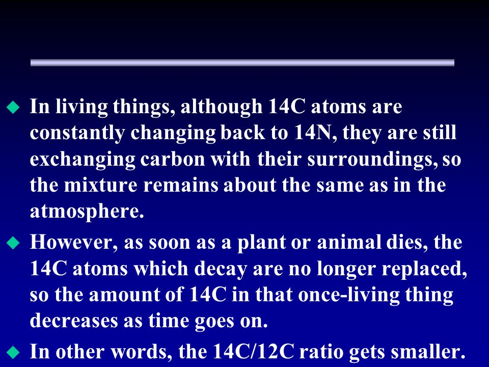In living things, although 14C atoms are constantly changing back to 14N, they are still exchanging carbon with their surroundings, so the mixture remains about the same as in the atmosphere.