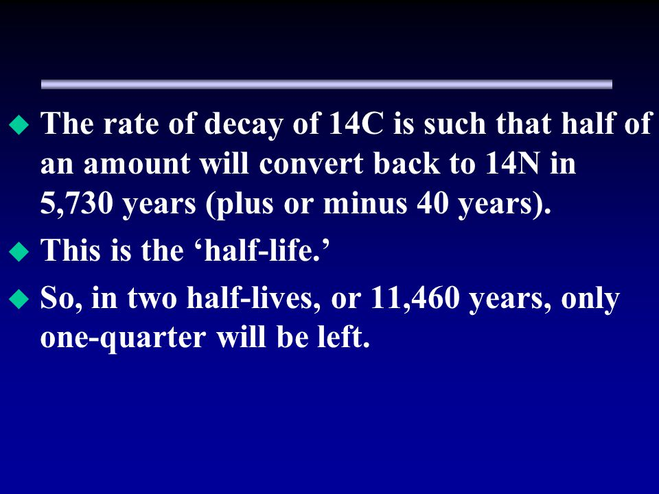 The rate of decay of 14C is such that half of an amount will convert back to 14N in 5,730 years (plus or minus 40 years).
