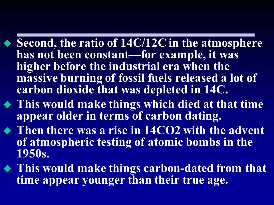 Second, the ratio of 14C/12C in the atmosphere has not been constant—for example, it was higher before the industrial era when the massive burning of fossil fuels released a lot of carbon dioxide that was depleted in 14C.