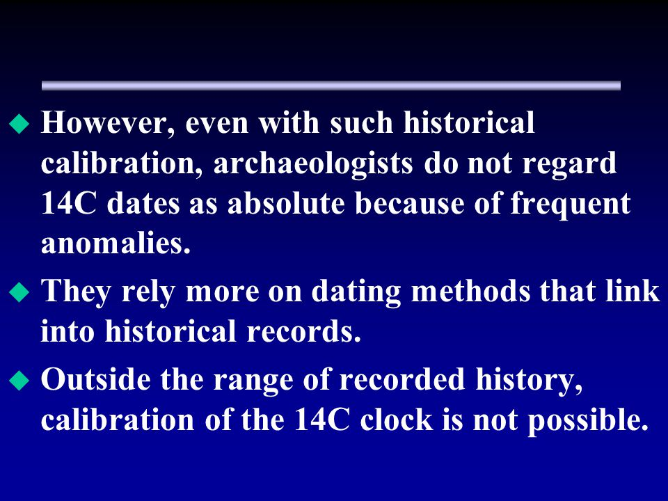 However, even with such historical calibration, archaeologists do not regard 14C dates as absolute because of frequent anomalies.