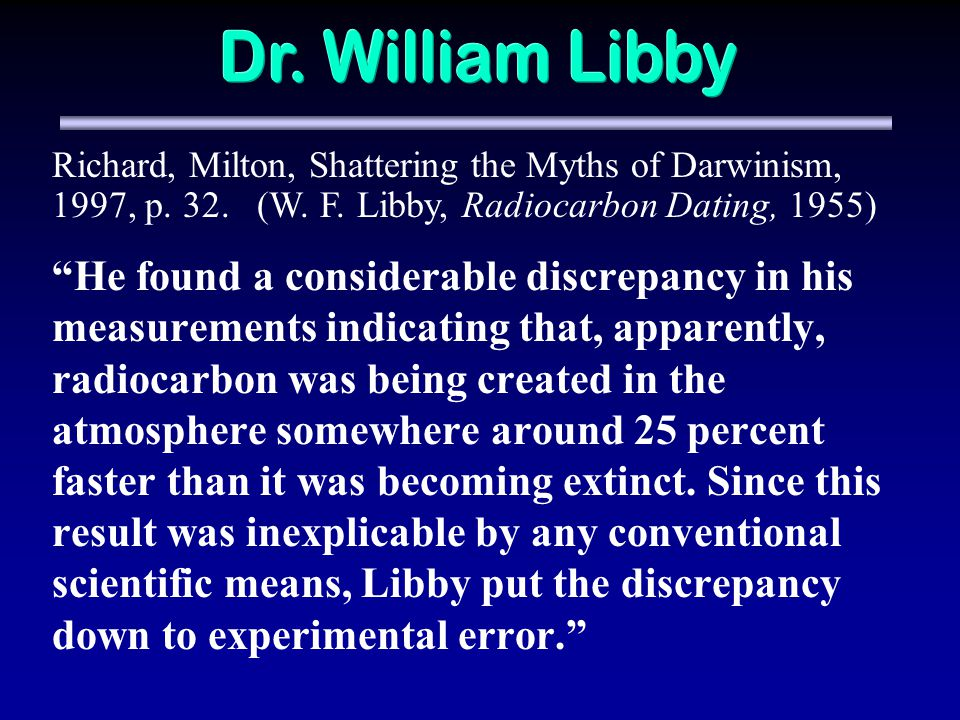 Dr. William Libby Richard, Milton, Shattering the Myths of Darwinism, 1997, p. 32. (W. F. Libby, Radiocarbon Dating, 1955)