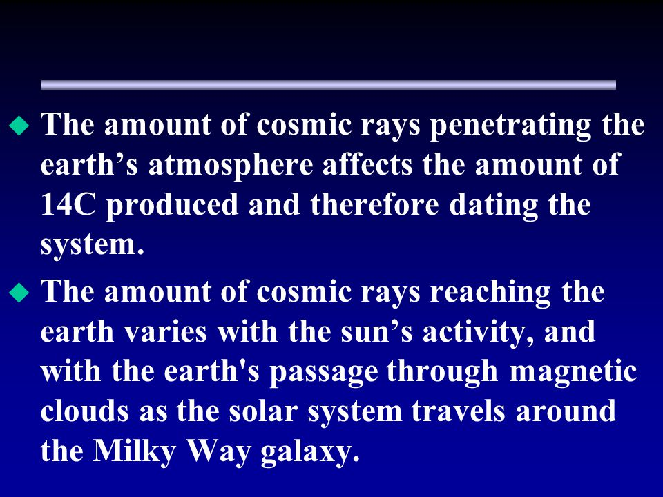 The amount of cosmic rays penetrating the earth's atmosphere affects the amount of 14C produced and therefore dating the system.