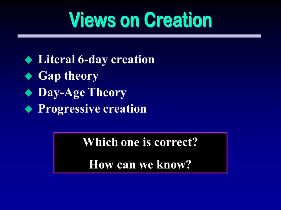 Views on Creation Literal 6-day creation Gap theory Day-Age Theory