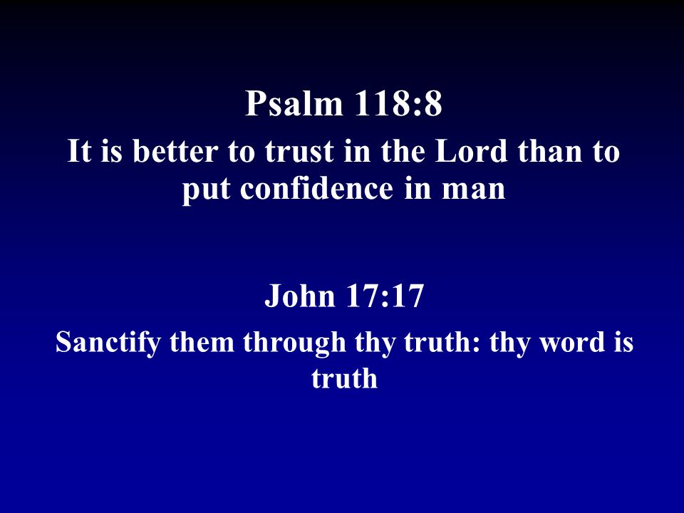 Psalm 118:8 It is better to trust in the Lord than to put confidence in man.