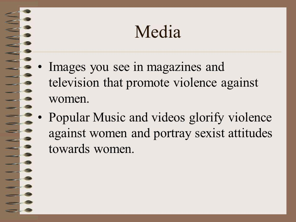 Media Images you see in magazines and television that promote violence against women.
