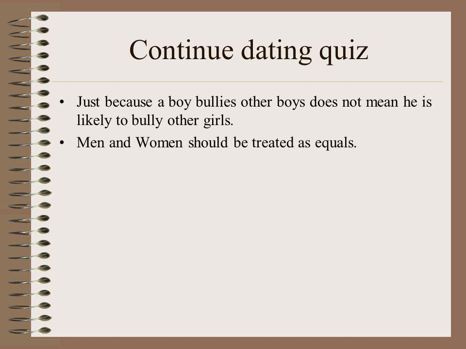 Continue dating quiz Just because a boy bullies other boys does not mean he is likely to bully other girls.