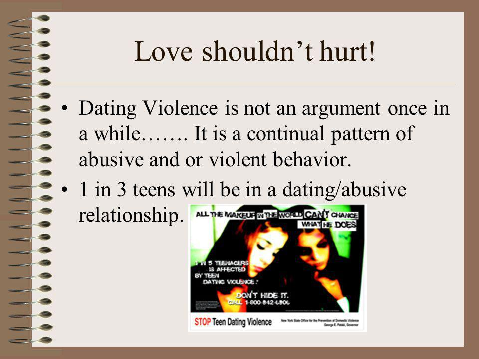 Love shouldn't hurt! Dating Violence is not an argument once in a while……. It is a continual pattern of abusive and or violent behavior.