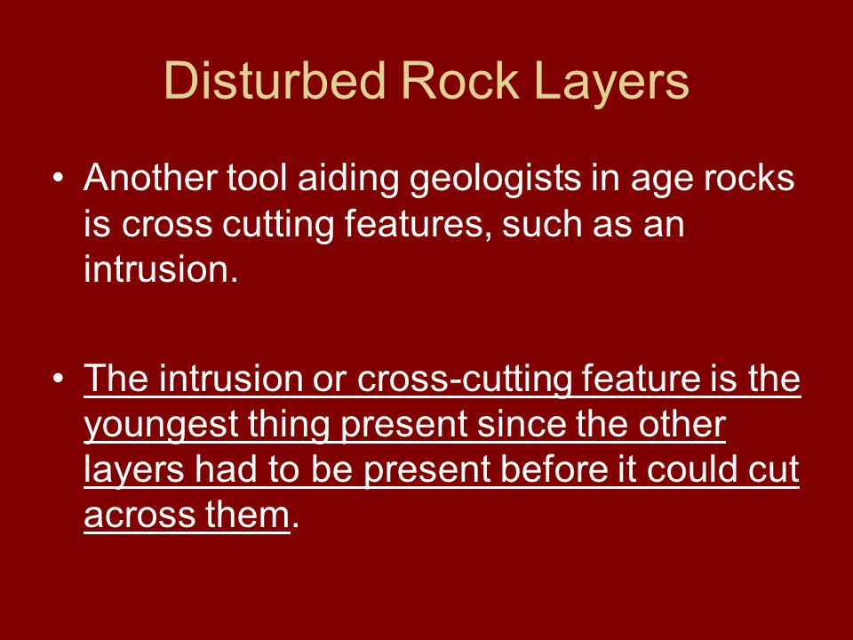 Disturbed Rock Layers Another tool aiding geologists in age rocks is cross cutting features, such as an intrusion.