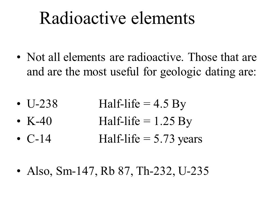 Radioactive elements Not all elements are radioactive. Those that are and are the most useful for geologic dating are: