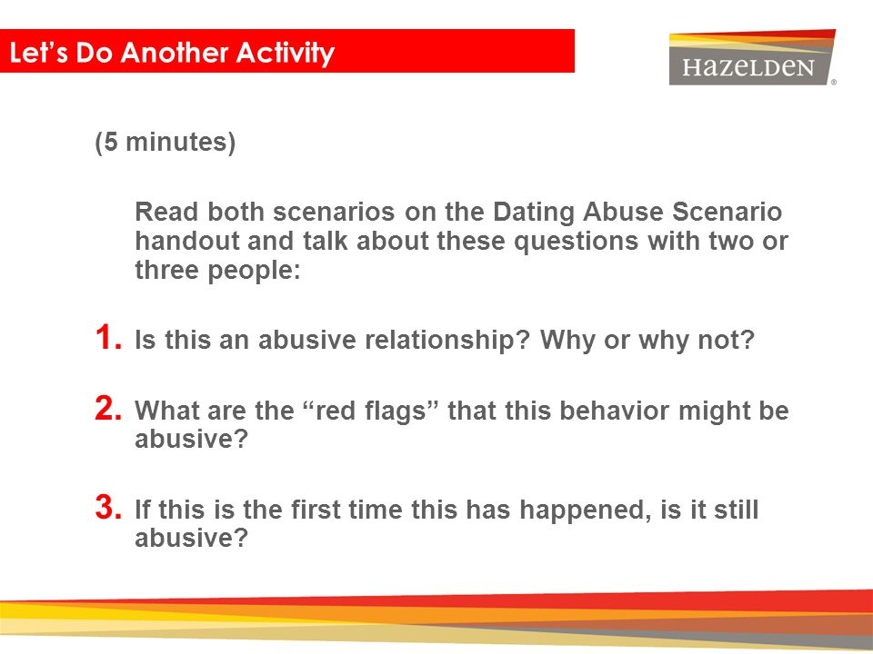dating violence scenarios Defining dating abuse scenarios (handout 5) (two pages) □ scissors □ pens or pencils preparation needed 1 read this session's background information 2 post the ground rules, if they aren't still up 3 obtain local or state statistics on dating abuse from your community's domestic violence crisis center, county mental.