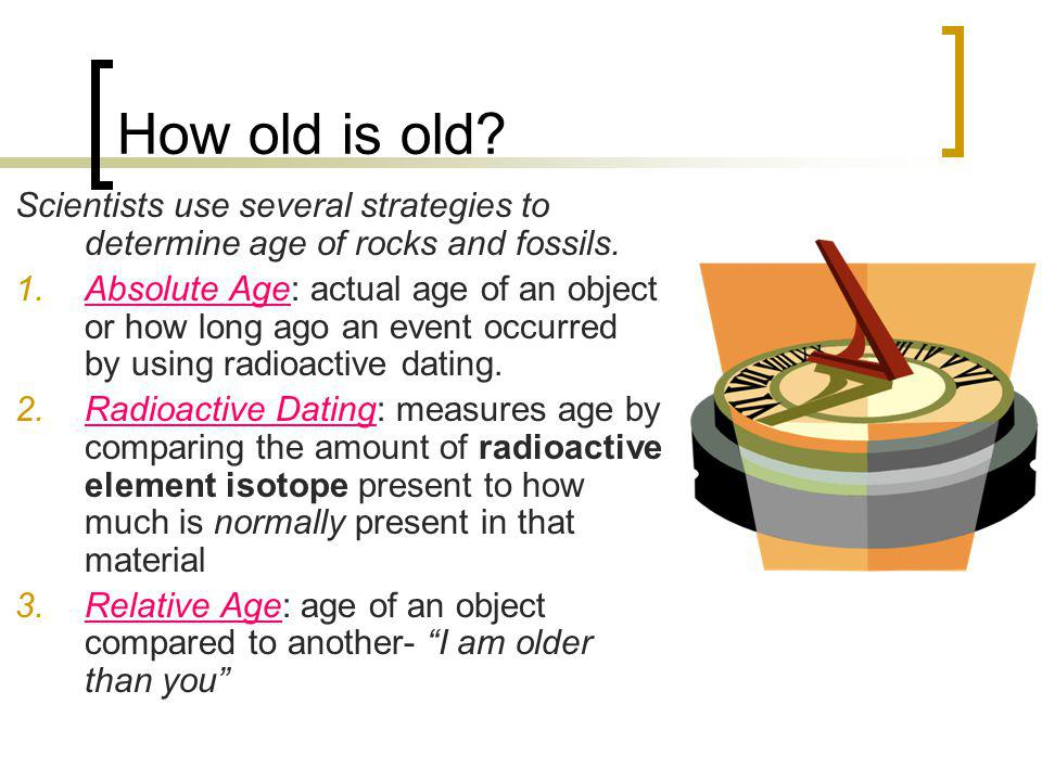 How old is old Scientists use several strategies to determine age of rocks and fossils.