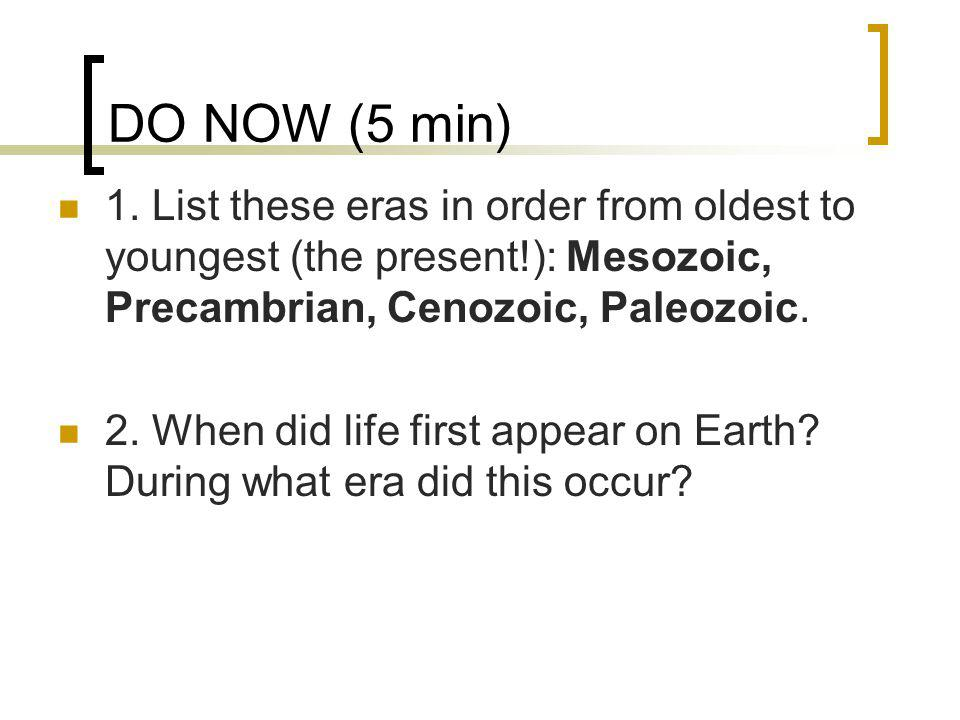 DO NOW (5 min) 1. List these eras in order from oldest to youngest (the present!): Mesozoic, Precambrian, Cenozoic, Paleozoic.