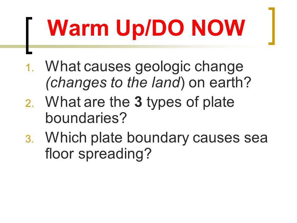 Warm Up/DO NOW What causes geologic change (changes to the land) on earth What are the 3 types of plate boundaries