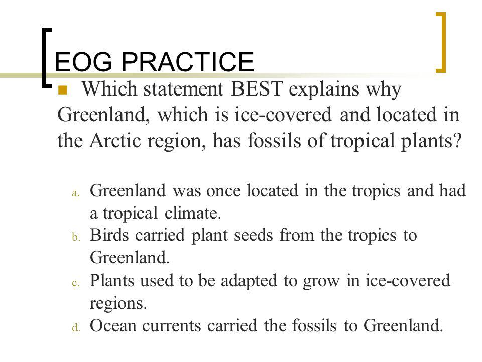 EOG PRACTICE Which statement BEST explains why Greenland, which is ice-covered and located in the Arctic region, has fossils of tropical plants
