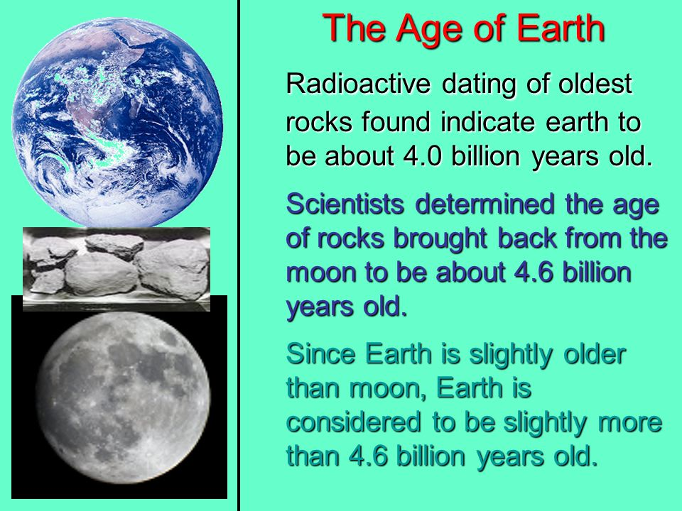 The Age of Earth Radioactive dating of oldest rocks found indicate earth to be about 4.0 billion years old.