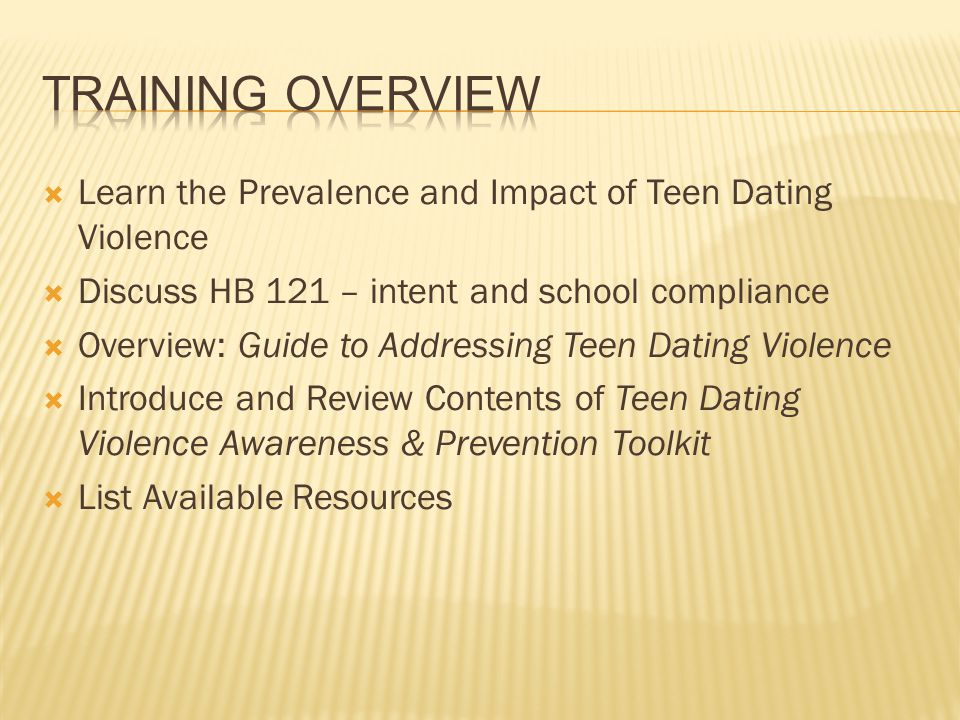 Training Overview Learn the Prevalence and Impact of Teen Dating Violence. Discuss HB 121 – intent and school compliance.