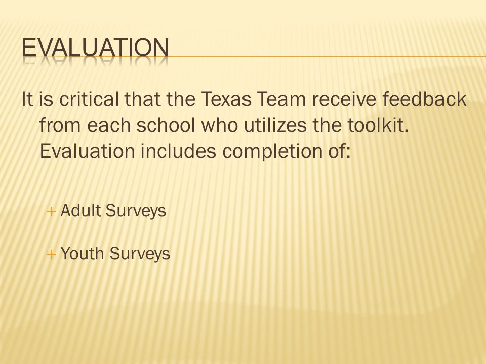Evaluation It is critical that the Texas Team receive feedback from each school who utilizes the toolkit. Evaluation includes completion of: