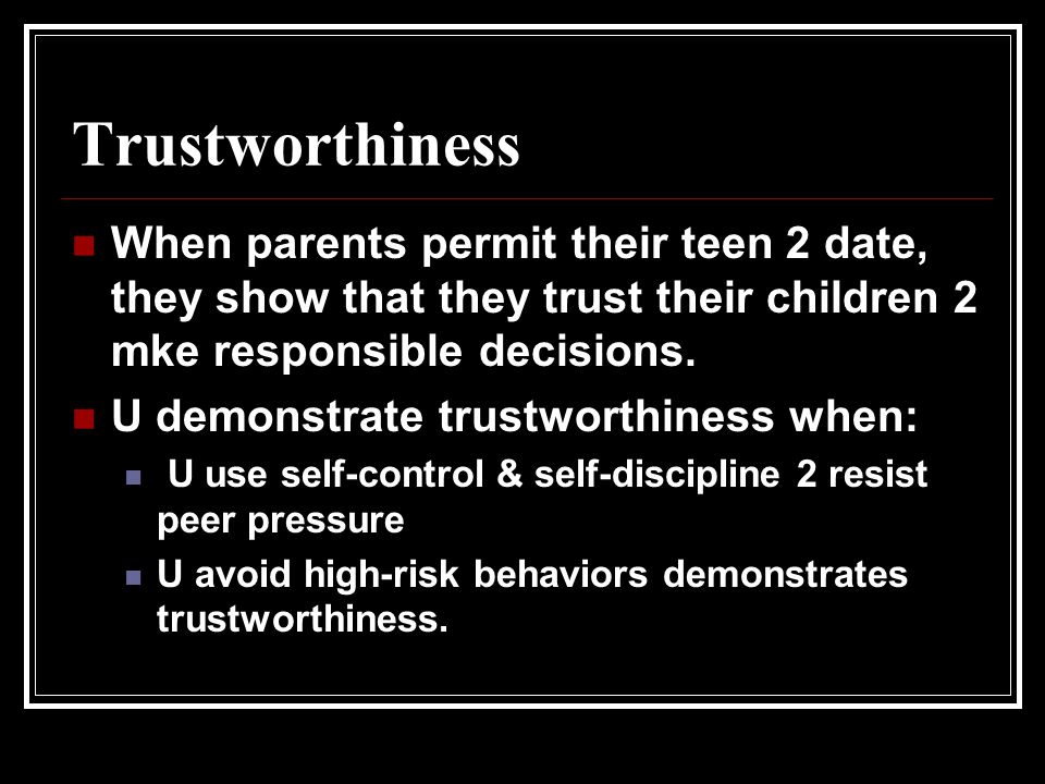 Trustworthiness When parents permit their teen 2 date, they show that they trust their children 2 mke responsible decisions.