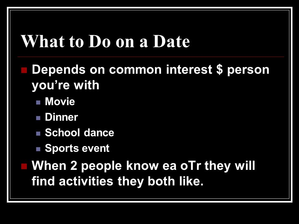 What to Do on a Date Depends on common interest $ person you're with