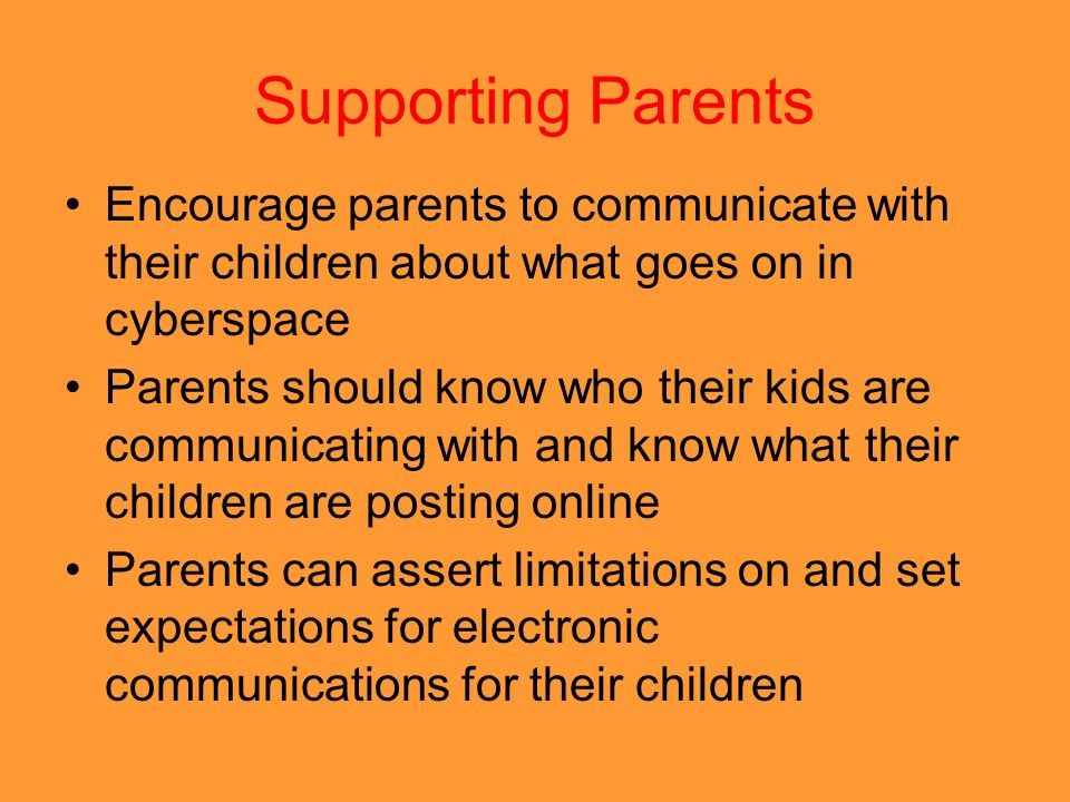 Supporting Parents Encourage parents to communicate with their children about what goes on in cyberspace.