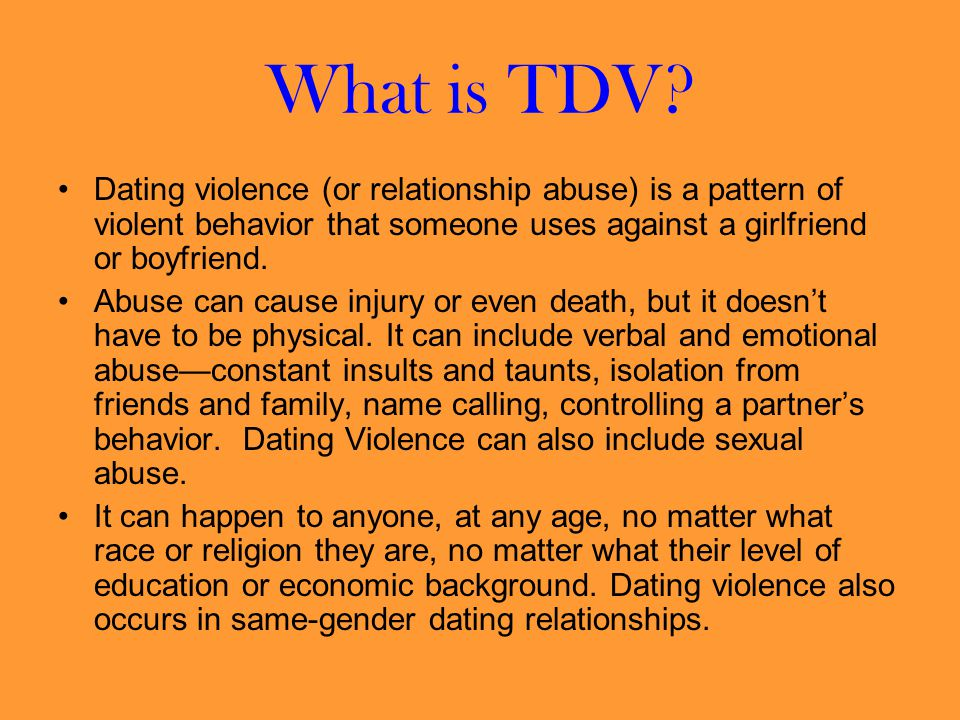 What is TDV Dating violence (or relationship abuse) is a pattern of violent behavior that someone uses against a girlfriend or boyfriend.