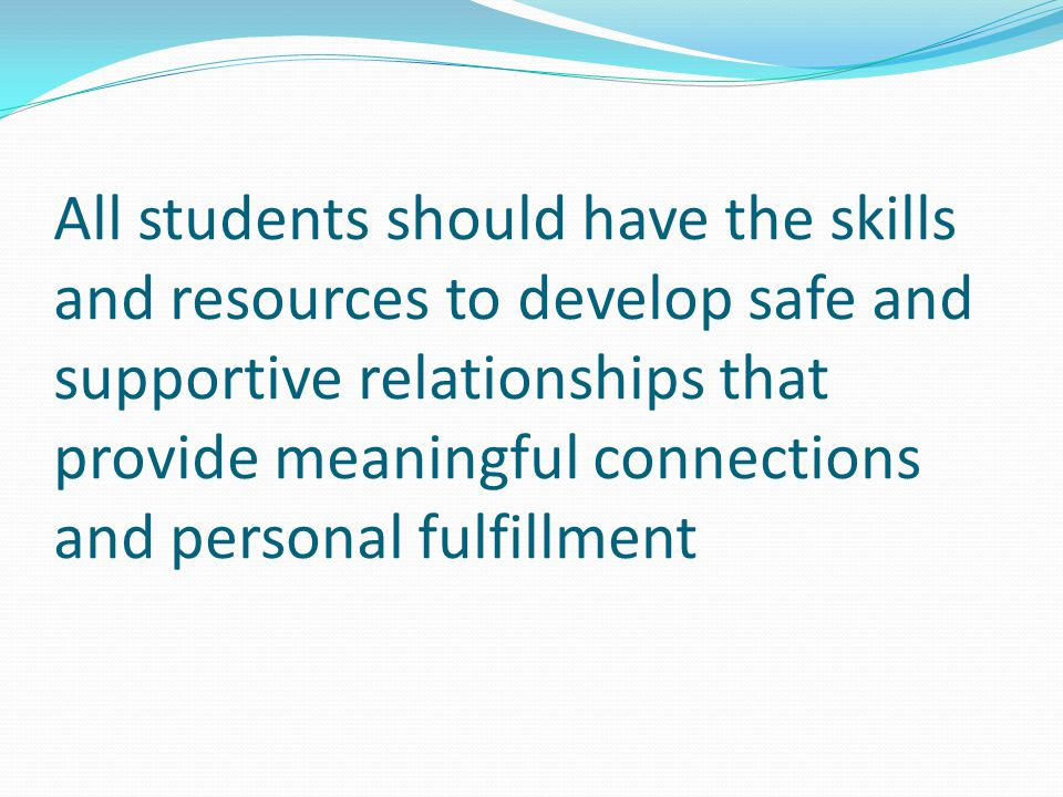All students should have the skills and resources to develop safe and supportive relationships that provide meaningful connections and personal fulfillment