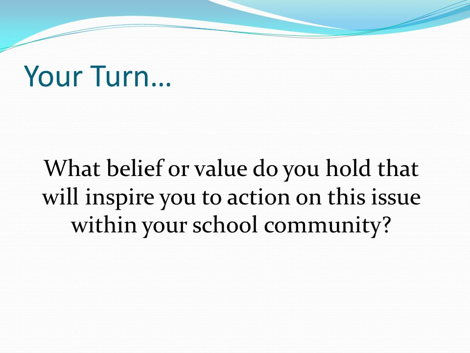 Your Turn… What belief or value do you hold that will inspire you to action on this issue within your school community