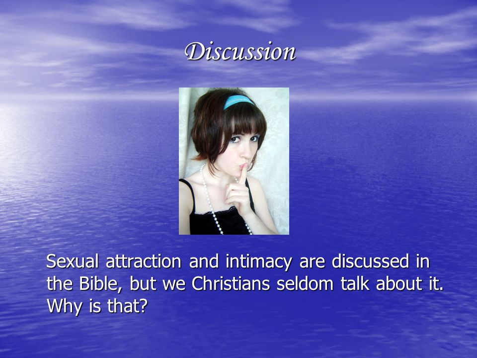 Discussion Sexual attraction and intimacy are discussed in the Bible, but we Christians seldom talk about it.