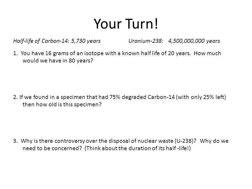 Your Turn! Half-life of Carbon-14: 5,730 years Uranium-238: 4,500,000,000 years.