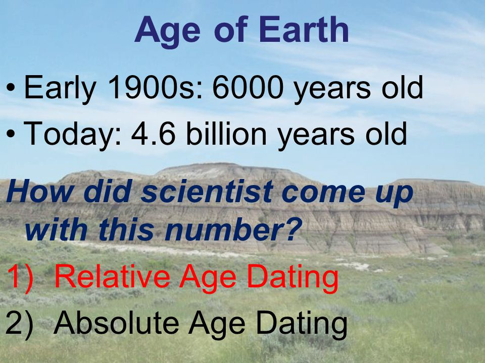 Age of Earth Early 1900s: 6000 years old Today: 4.6 billion years old
