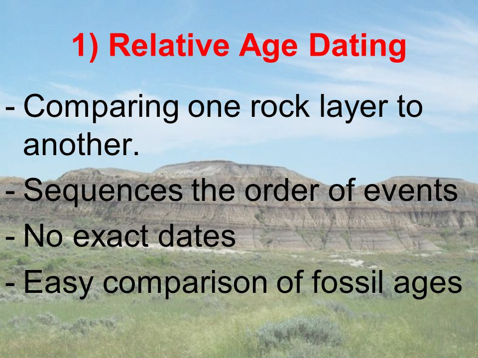 1) Relative Age Dating Comparing one rock layer to another. Sequences the order of events. No exact dates.