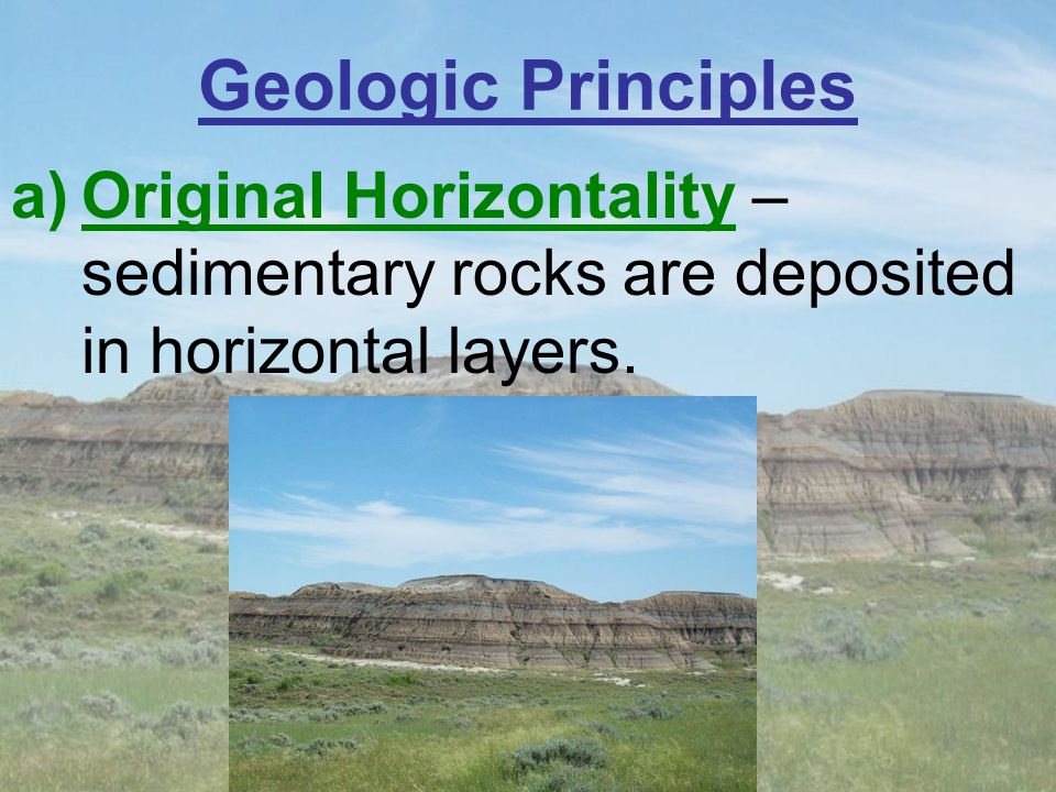 Geologic Principles Original Horizontality – sedimentary rocks are deposited in horizontal layers.