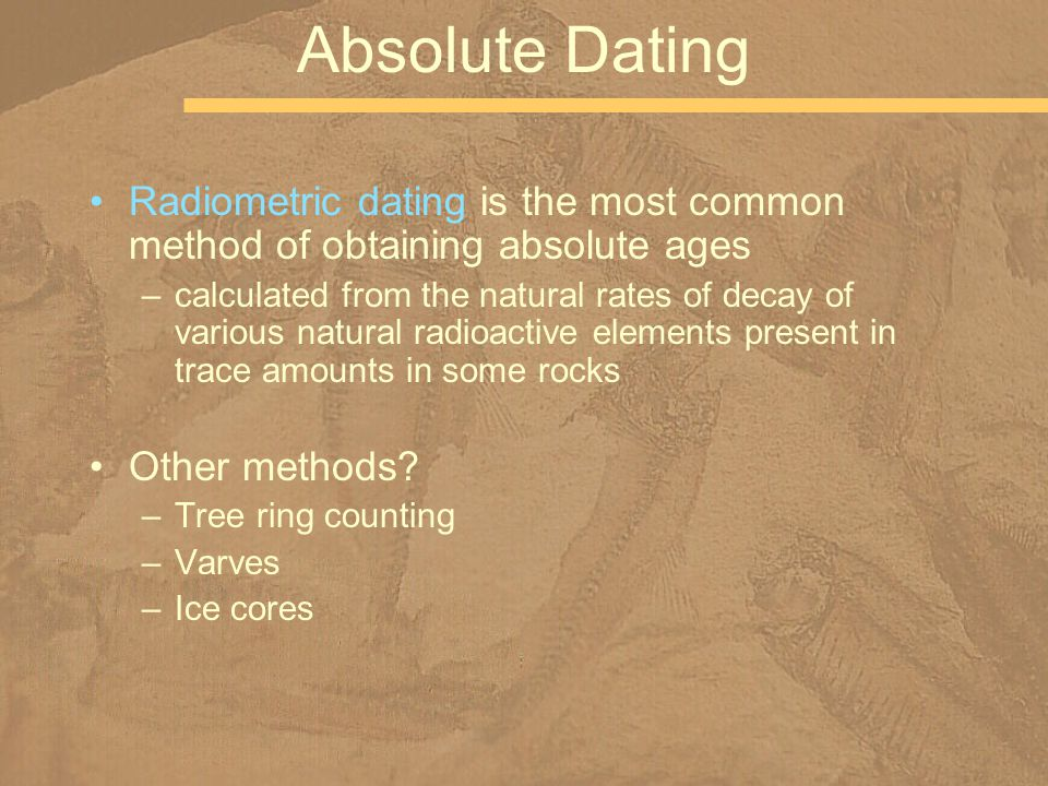 Absolute Dating Radiometric dating is the most common method of obtaining absolute ages.
