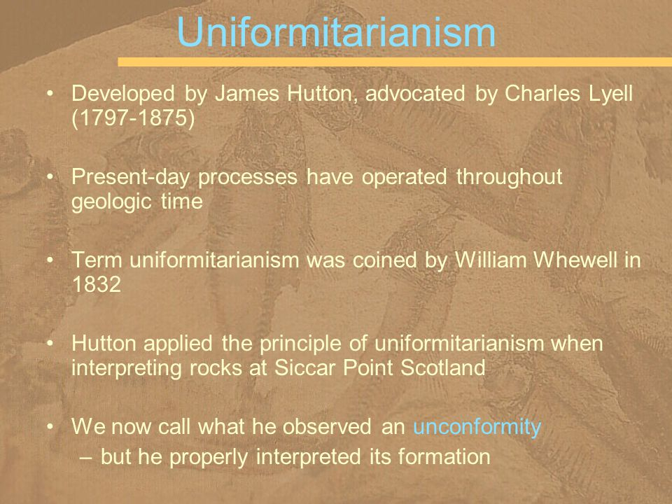 Uniformitarianism Developed by James Hutton, advocated by Charles Lyell ( ) Present-day processes have operated throughout geologic time.
