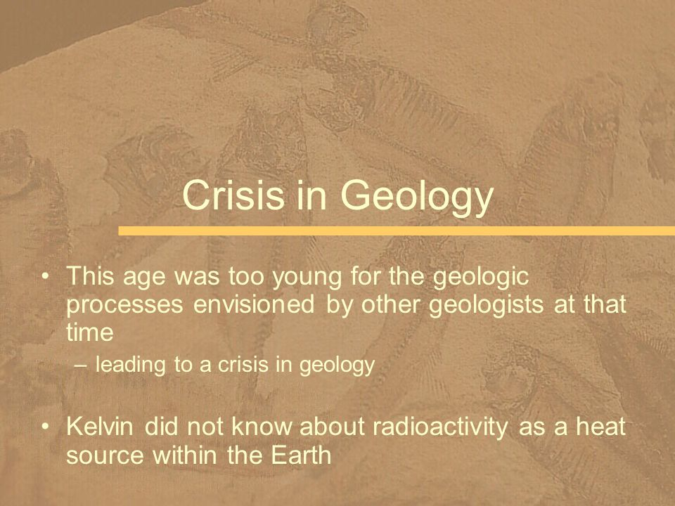 Crisis in Geology This age was too young for the geologic processes envisioned by other geologists at that time.