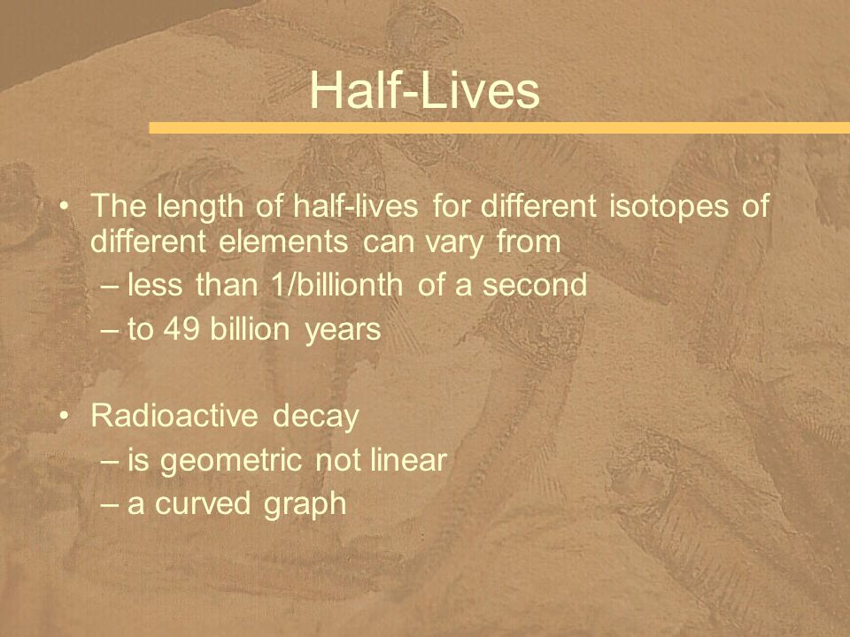Half-Lives The length of half-lives for different isotopes of different elements can vary from. less than 1/billionth of a second.