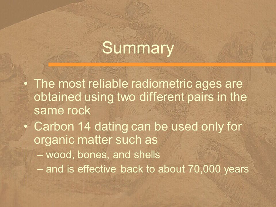 Summary The most reliable radiometric ages are obtained using two different pairs in the same rock.