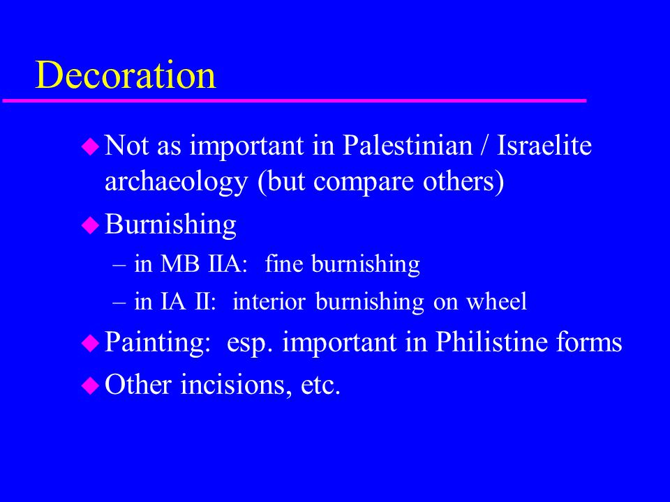Decoration Not as important in Palestinian / Israelite archaeology (but compare others) Burnishing.
