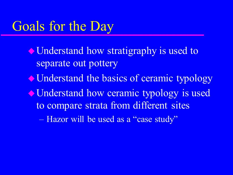 Goals for the Day Understand how stratigraphy is used to separate out pottery. Understand the basics of ceramic typology.