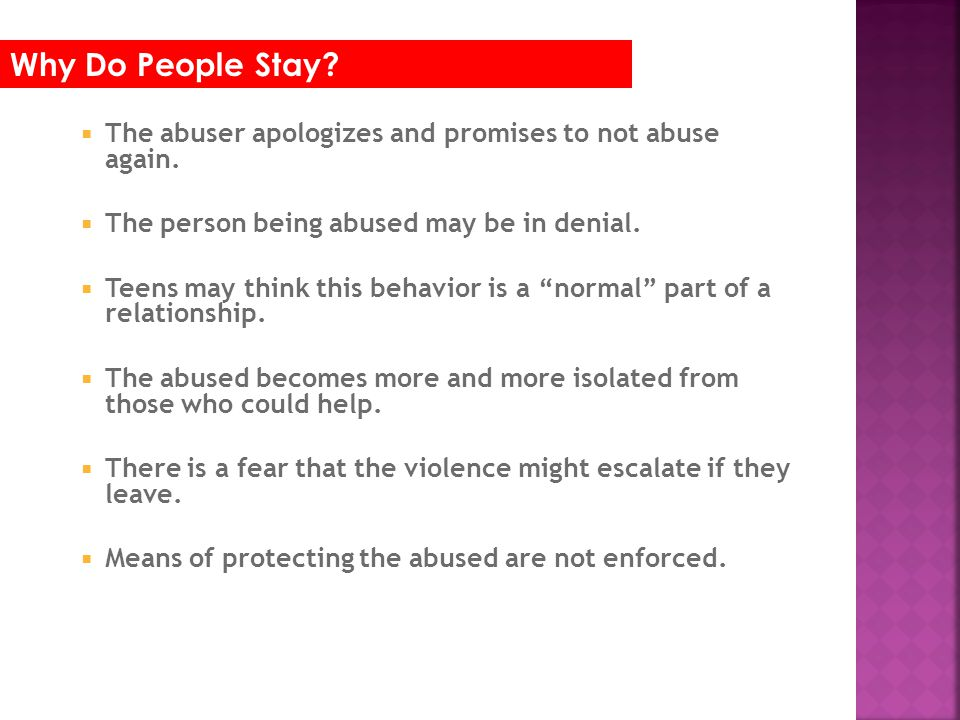 Why Do People Stay The abuser apologizes and promises to not abuse again. The person being abused may be in denial.