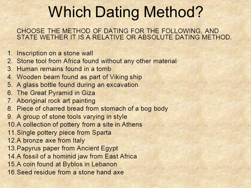 Which Dating Method CHOOSE THE METHOD OF DATING FOR THE FOLLOWING, AND STATE WETHER IT IS A RELATIVE OR ABSOLUTE DATING METHOD.
