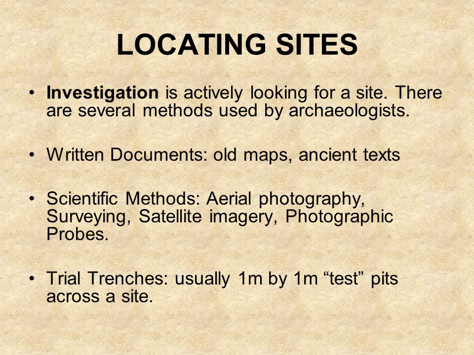 LOCATING SITES Investigation is actively looking for a site. There are several methods used by archaeologists.