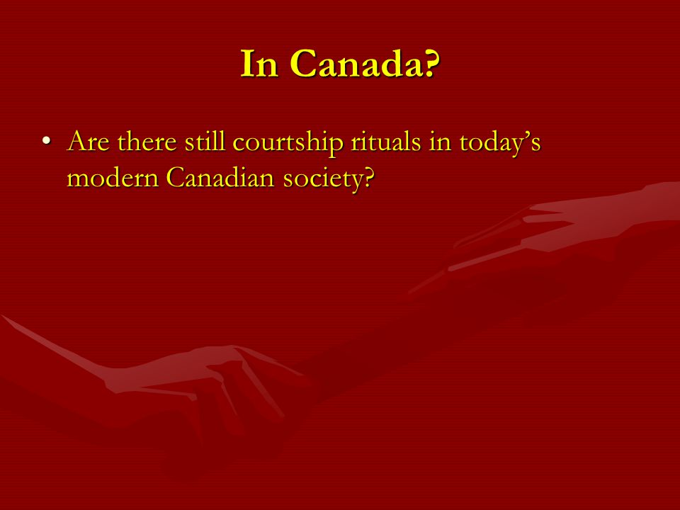 In Canada Are there still courtship rituals in today's modern Canadian society