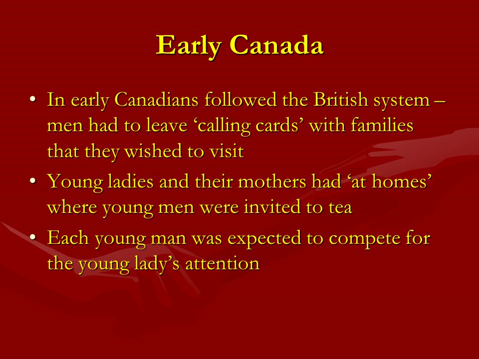 Early Canada In early Canadians followed the British system – men had to leave 'calling cards' with families that they wished to visit.