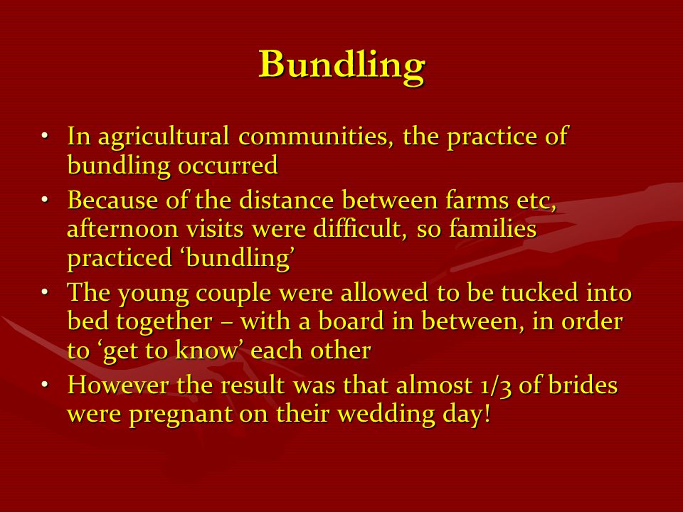 Bundling In agricultural communities, the practice of bundling occurred.