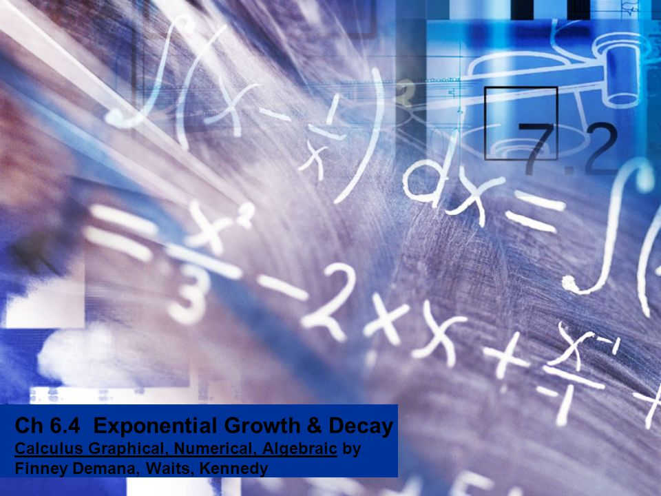 Ch 6.4 Exponential Growth & Decay Calculus Graphical, Numerical, Algebraic by Finney Demana, Waits, Kennedy