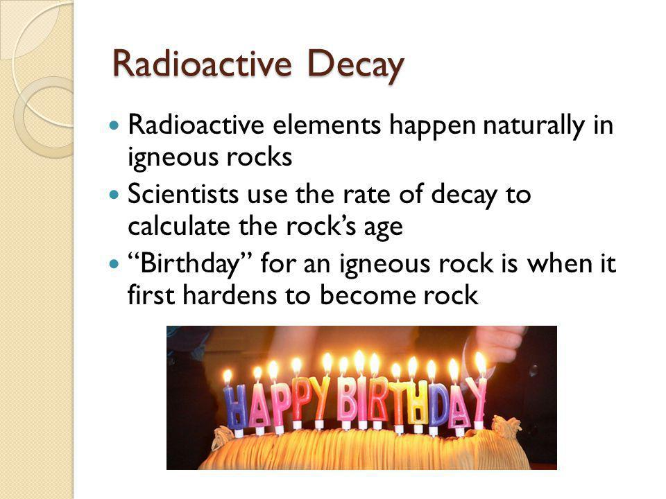 Radioactive Decay Radioactive elements happen naturally in igneous rocks. Scientists use the rate of decay to calculate the rock's age.