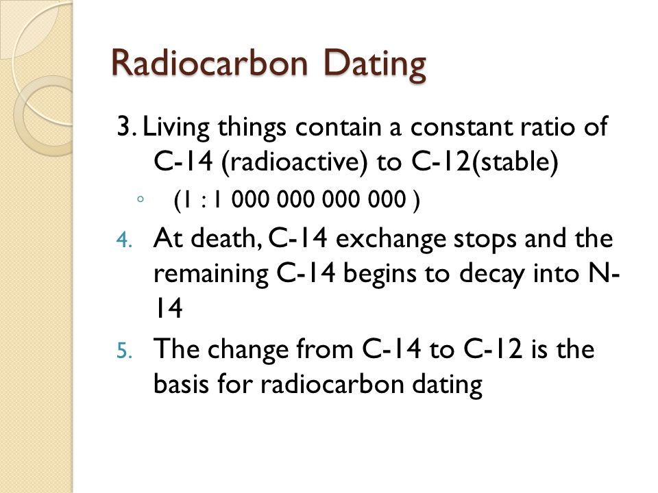 Radiocarbon Dating 3. Living things contain a constant ratio of C-14 (radioactive) to C-12(stable)