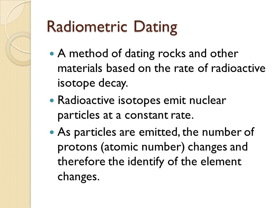 Radiometric Dating A method of dating rocks and other materials based on the rate of radioactive isotope decay.