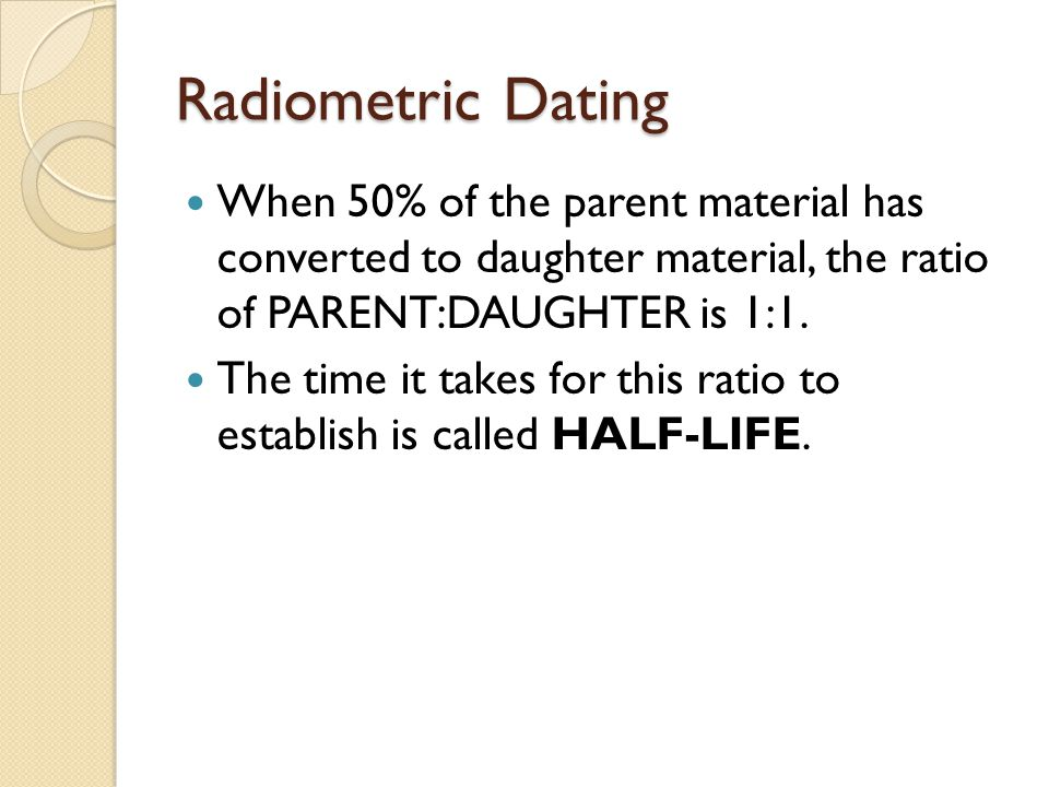Radiometric Dating When 50% of the parent material has converted to daughter material, the ratio of PARENT:DAUGHTER is 1:1.